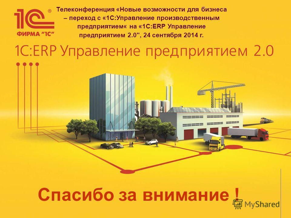 Спасибо за внимание ! Телеконференция «Новые возможности для бизнеса – переход с «1С:Управление производственным предприятием« на «1С:ERP Управление предприятием 2.0, 24 сентября 2014 г.
