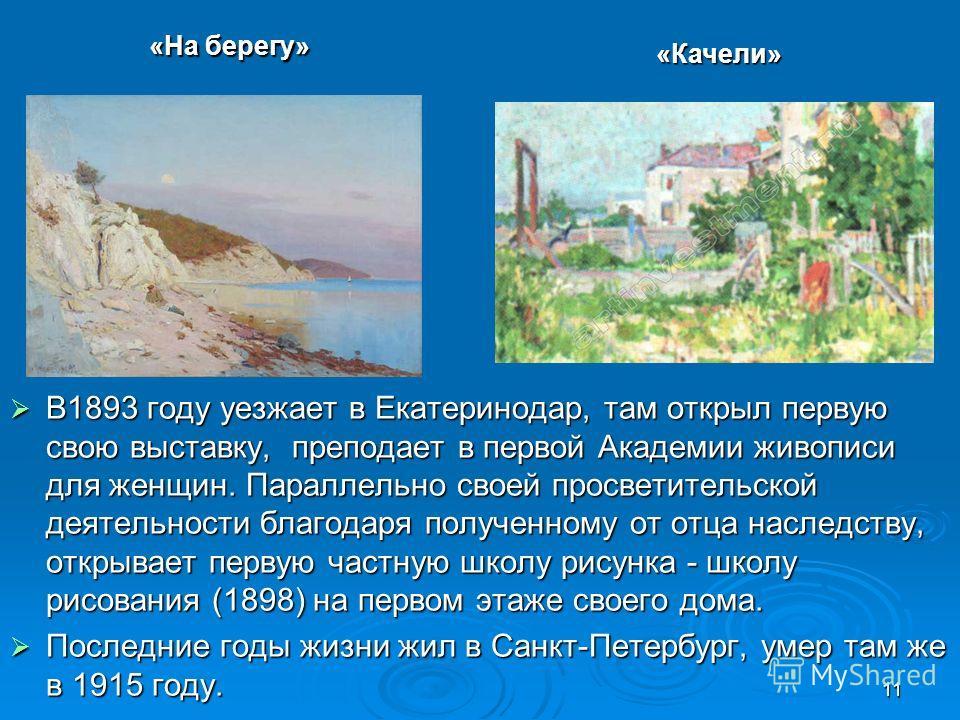 11 В1893 году уезжает в Екатеринодар, там открыл первую свою выставку, преподает в первой Академии живописи для женщин. Параллельно своей просветительской деятельности благодаря полученному от отца наследству, открывает первую частную школу рисунка -