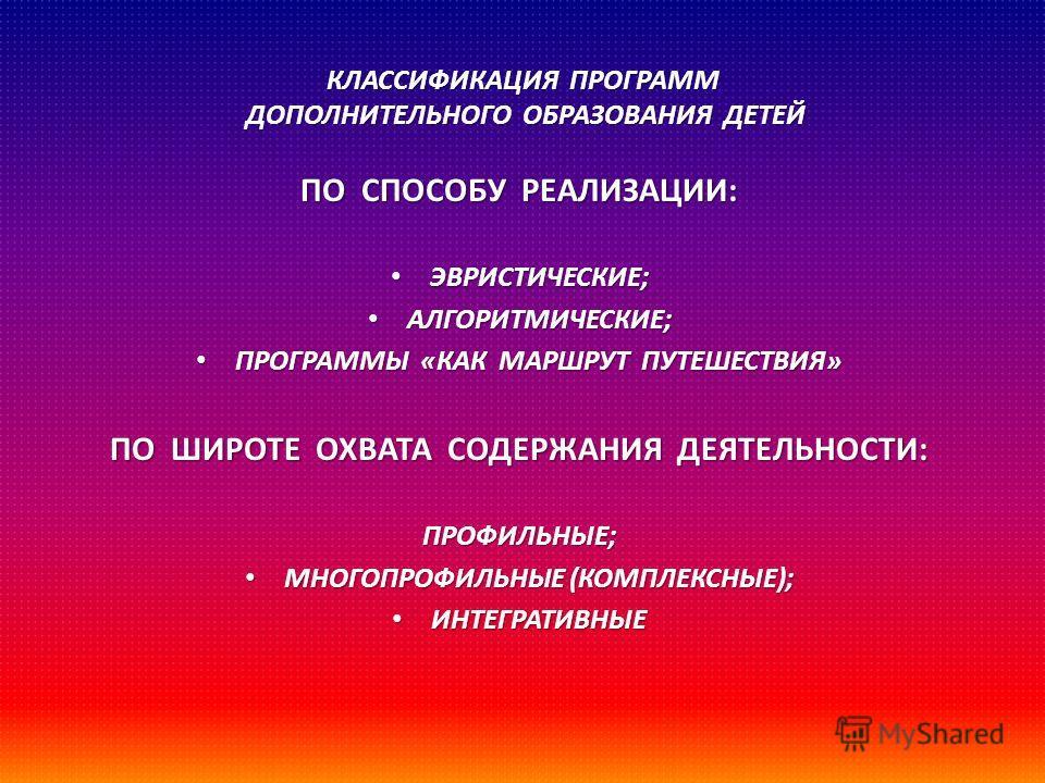 КЛАССИФИКАЦИЯ ПРОГРАММ ДОПОЛНИТЕЛЬНОГО ОБРАЗОВАНИЯ ДЕТЕЙ ПО СПОСОБУ РЕАЛИЗАЦИИ : ЭВРИСТИЧЕСКИЕ ; ЭВРИСТИЧЕСКИЕ ; АЛГОРИТМИЧЕСКИЕ ; АЛГОРИТМИЧЕСКИЕ ; ПРОГРАММЫ « КАК МАРШРУТ ПУТЕШЕСТВИЯ » ПРОГРАММЫ « КАК МАРШРУТ ПУТЕШЕСТВИЯ » ПО ШИРОТЕ ОХВАТА СОДЕРЖАН