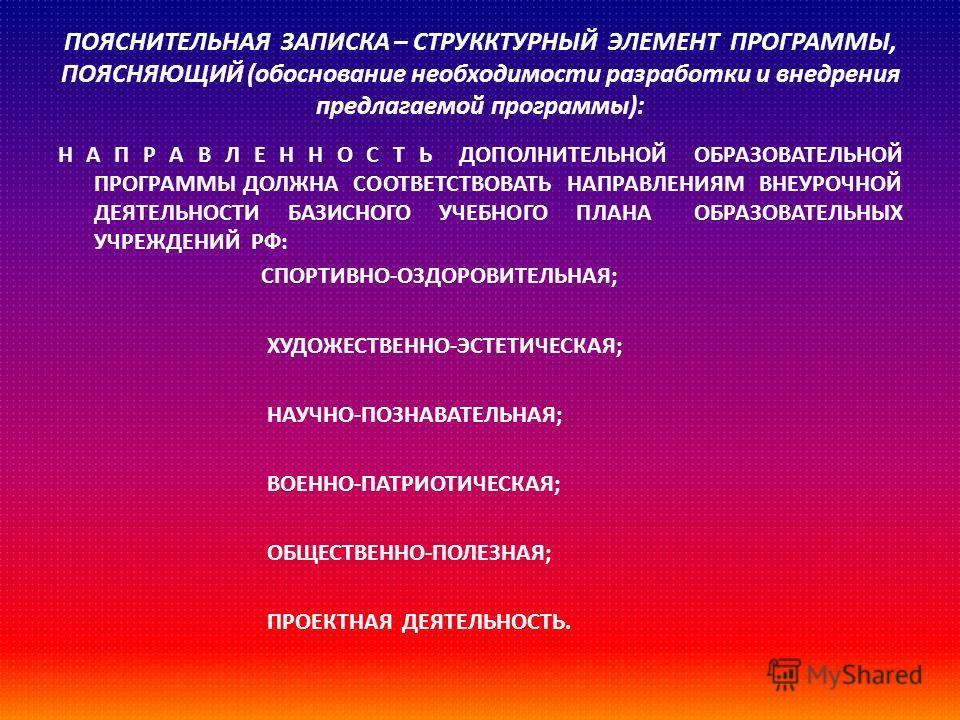 ПОЯСНИТЕЛЬНАЯ ЗАПИСКА – СТРУККТУРНЫЙ ЭЛЕМЕНТ ПРОГРАММЫ, ПОЯСНЯЮЩИЙ ( обоснование необходимости разработки и внедрения предлагаемой программы ): Н А П Р А В Л Е Н Н О С Т Ь ДОПОЛНИТЕЛЬНОЙ ОБРАЗОВАТЕЛЬНОЙ ПРОГРАММЫ ДОЛЖНА СООТВЕТСТВОВАТЬ НАПРАВЛЕНИЯМ В
