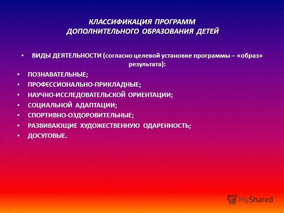 КЛАССИФИКАЦИЯ ПРОГРАММ ДОПОЛНИТЕЛЬНОГО ОБРАЗОВАНИЯ ДЕТЕЙ ВИДЫ ДЕЯТЕЛЬНОСТИ ( согласно целевой установке программы – « образ » результата ): ПОЗНАВАТЕЛЬНЫЕ ; ПРОФЕССИОНАЛЬНО - ПРИКЛАДНЫЕ ; НАУЧНО - ИССЛЕДОВАТЕЛЬСКОЙ ОРИЕНТАЦИИ ; СОЦИАЛЬНОЙ АДАПТАЦИИ ;
