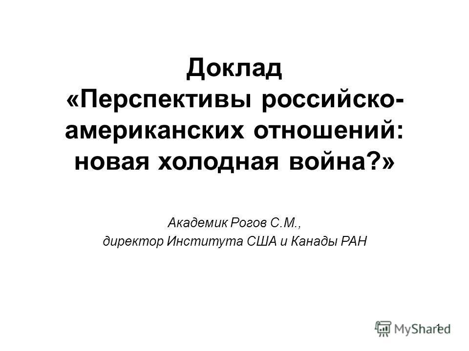 1 Доклад «Перспективы российско- американских отношений: новая холодная война?» Академик Рогов С.М., директор Института США и Канады РАН