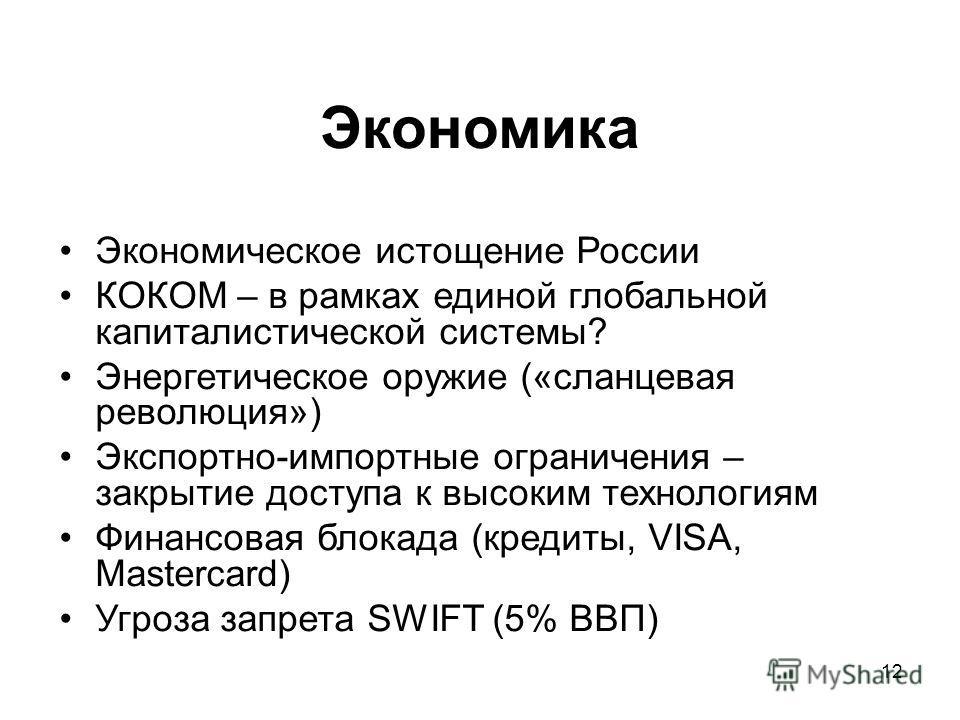 12 Экономика Экономическое истощение России КОКОМ – в рамках единой глобальной капиталистической системы? Энергетическое оружие («сланцевая революция») Экспортно-импортные ограничения – закрытие доступа к высоким технологиям Финансовая блокада (креди