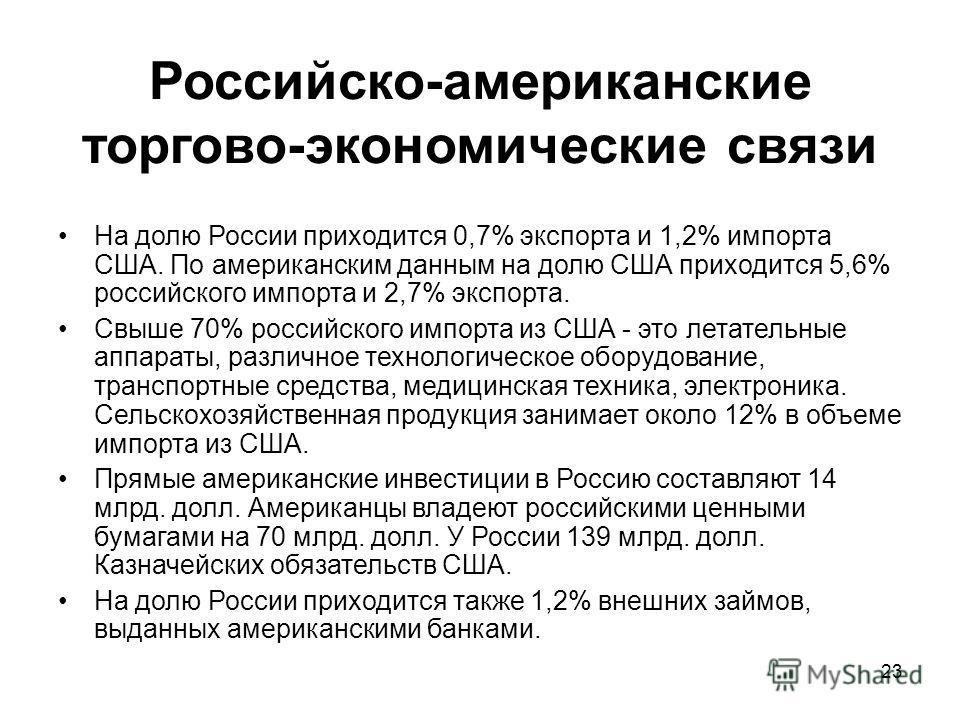 23 Российско-американские торгово-экономические связи На долю России приходится 0,7% экспорта и 1,2% импорта США. По американским данным на долю США приходится 5,6% российского импорта и 2,7% экспорта. Свыше 70% российского импорта из США - это летат