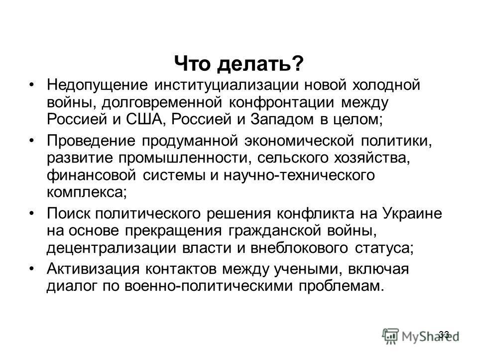 33 Что делать? Недопущение институционализации новой холодной войны, долговременной конфронтации между Россией и США, Россией и Западом в целом; Проведение продуманной экономической политики, развитие промышленности, сельского хозяйства, финансовой с