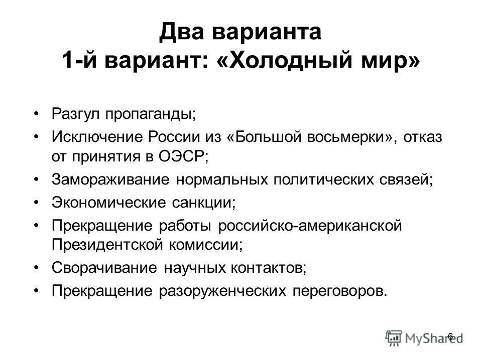 6 Два варианта 1-й вариант: «Холодный мир» Разгул пропаганды; Исключение России из «Большой восьмерки», отказ от принятия в ОЭСР; Замораживание нормальных политических связей; Экономические санкции; Прекращение работы российско-американской Президент