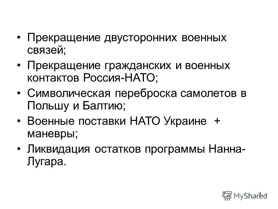 7 Прекращение двусторонних военных связей; Прекращение гражданских и военных контактов Россия-НАТО; Символическая переброска самолетов в Польшу и Балтию; Военные поставки НАТО Украине + маневры; Ликвидация остатков программы Нанна- Лугара.