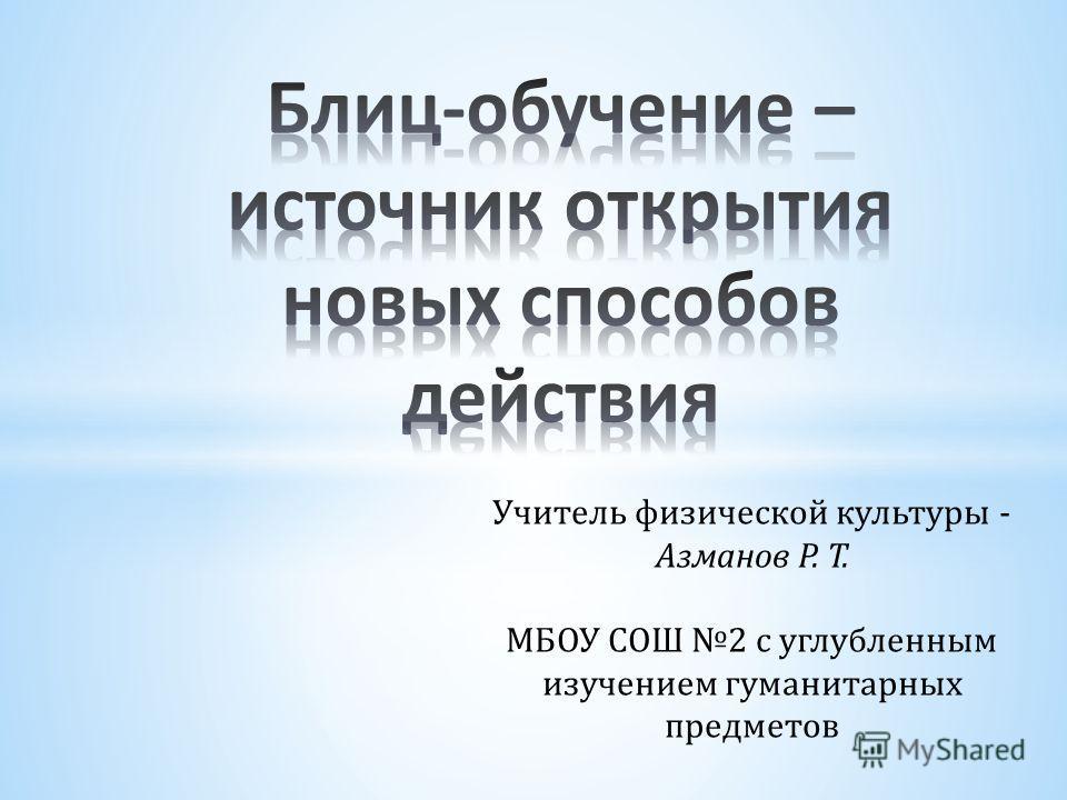 Учитель физической культуры - Азманов Р. Т. МБОУ СОШ 2 с углубленным изучением гуманитарных предметов