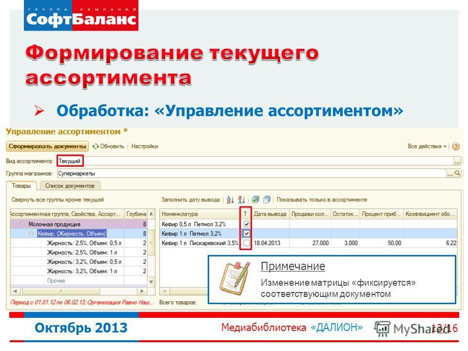 Медиабиблиотека «ДАЛИОН» 13/16 Октябрь 2013 Обработка: «Управление ассортиментом» Примечание Изменение матрицы «фиксируется» соответствующим документом
