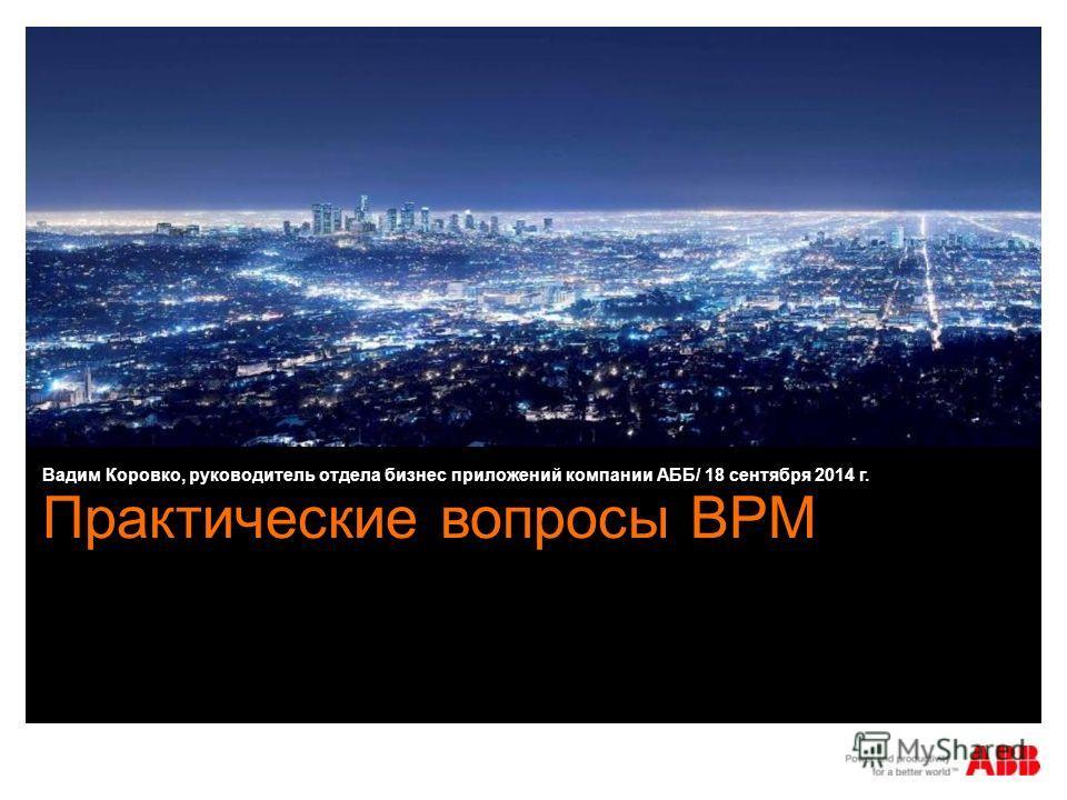 Практические вопросы BPM Вадим Коровко, руководитель отдела бизнес приложений компании АББ/ 18 сентября 2014 г.