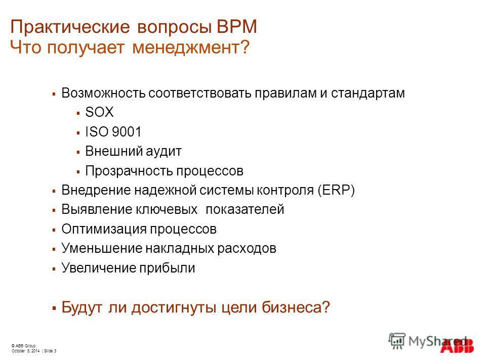 © ABB Group October 5, 2014 | Slide 3 Практические вопросы BPM Возможность соответствовать правилам и стандартам SOX ISO 9001 Внешний аудит Прозрачность процессов Внедрение надежной системы контроля (ERP) Выявление ключевых показателей Оптимизация пр