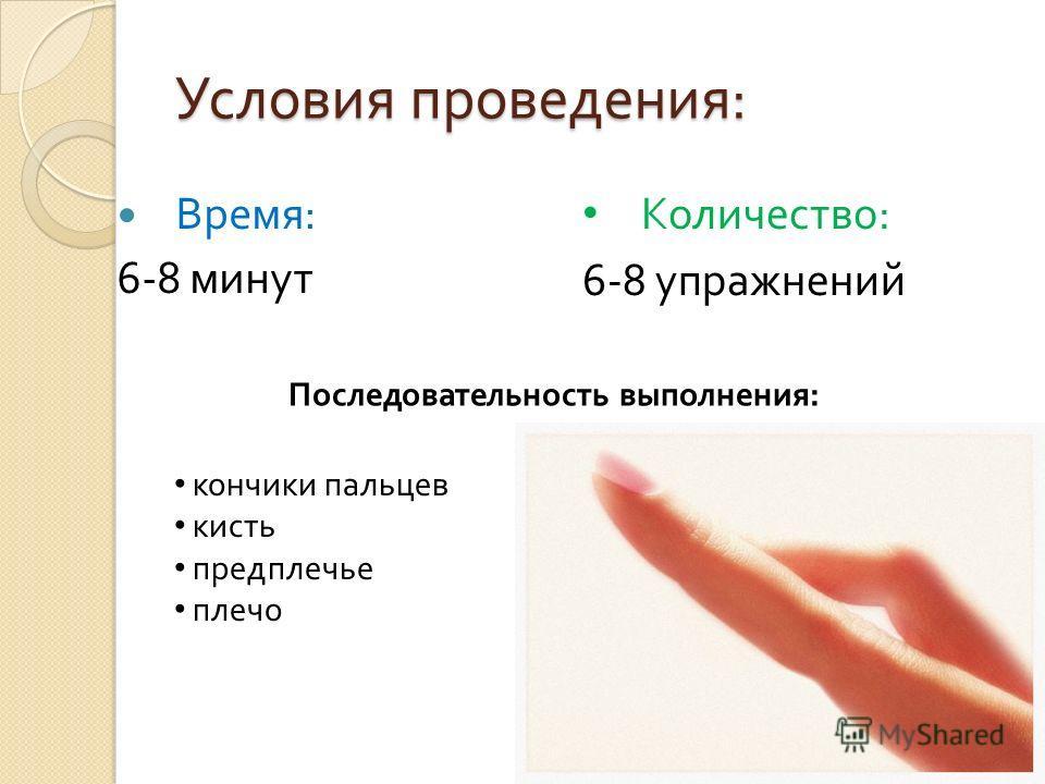 Условия проведения : Время : 6-8 минут Количество : 6-8 упражнений Последовательность выполнения : кончики пальцев кисть предплечье плечо