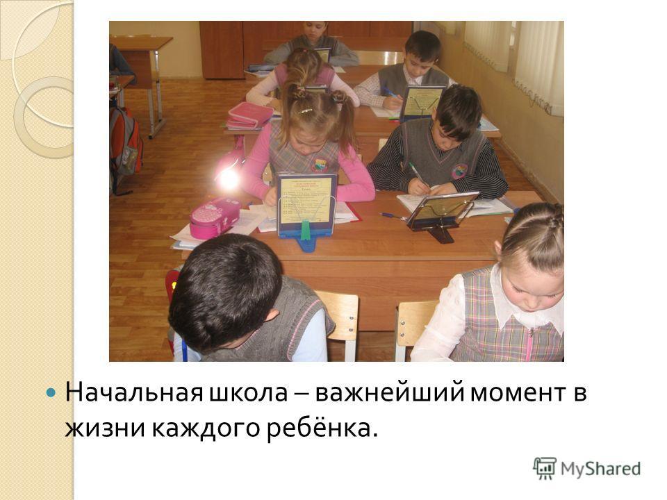 Начальная школа – важнейший момент в жизни каждого ребёнка.