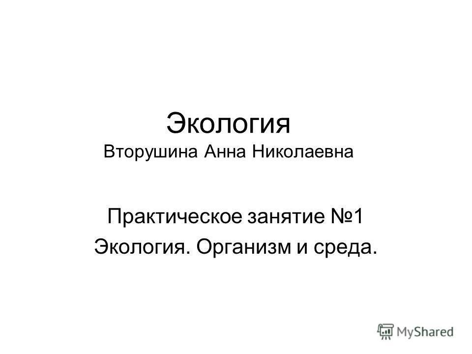 Экология Вторушина Анна Николаевна Практическое занятие 1 Экология. Организм и среда.