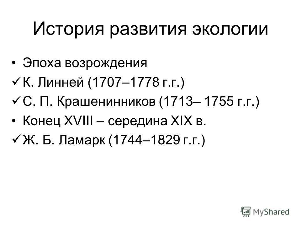История развития экологии Эпоха возрождения К. Линней (1707–1778 г.г.) С. П. Крашенинников (1713– 1755 г.г.) Конец XVIII – середина XIX в. Ж. Б. Ламарк (1744–1829 г.г.)