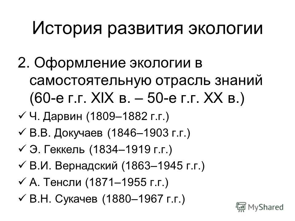 История развития экологии 2. Оформление экологии в самостоятельную отрасль знаний (60-е г.г. XIX в. – 50-е г.г. XX в.) Ч. Дарвин (1809–1882 г.г.) В.В. Докучаев (1846–1903 г.г.) Э. Геккель (1834–1919 г.г.) В.И. Вернадский (1863–1945 г.г.) А. Тенсли (1