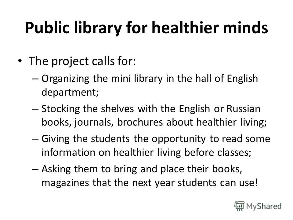 Public library for healthier minds The project calls for: – Organizing the mini library in the hall of English department; – Stocking the shelves with the English or Russian books, journals, brochures about healthier living; – Giving the students the