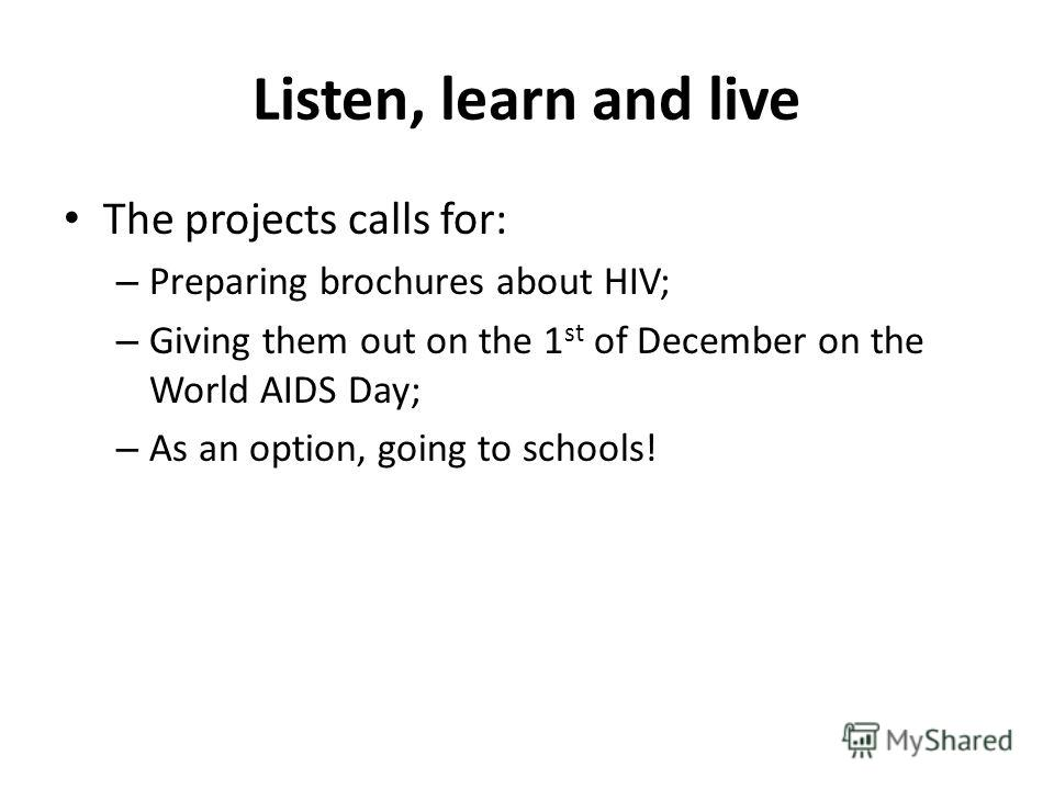 Listen, learn and live The projects calls for: – Preparing brochures about HIV; – Giving them out on the 1 st of December on the World AIDS Day; – As an option, going to schools!