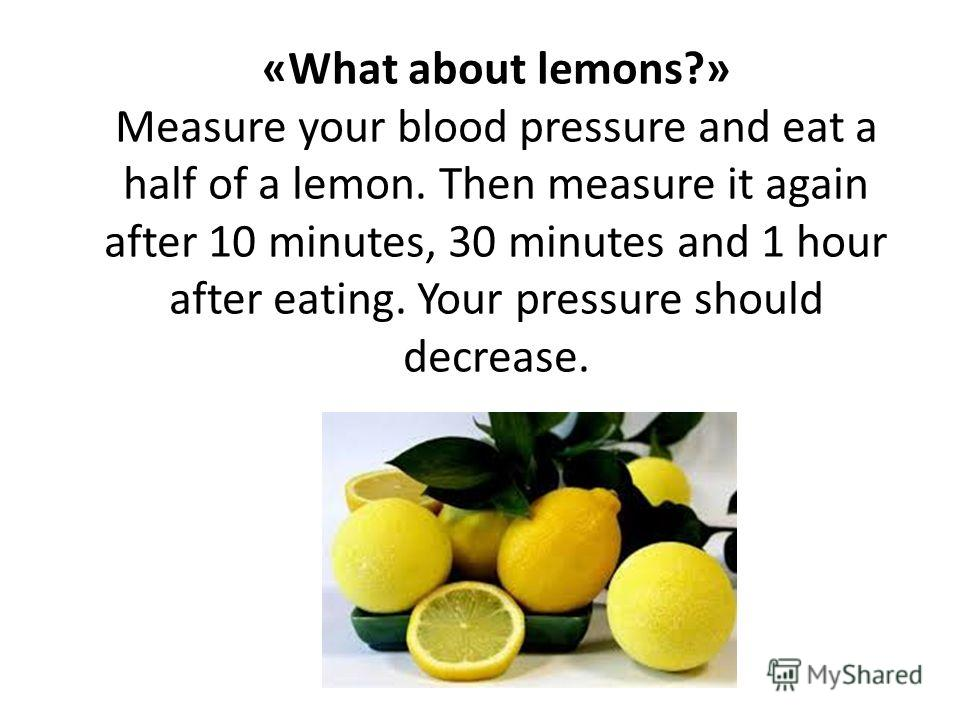 «What about lemons?» Measure your blood pressure and eat a half of a lemon. Then measure it again after 10 minutes, 30 minutes and 1 hour after eating. Your pressure should decrease.