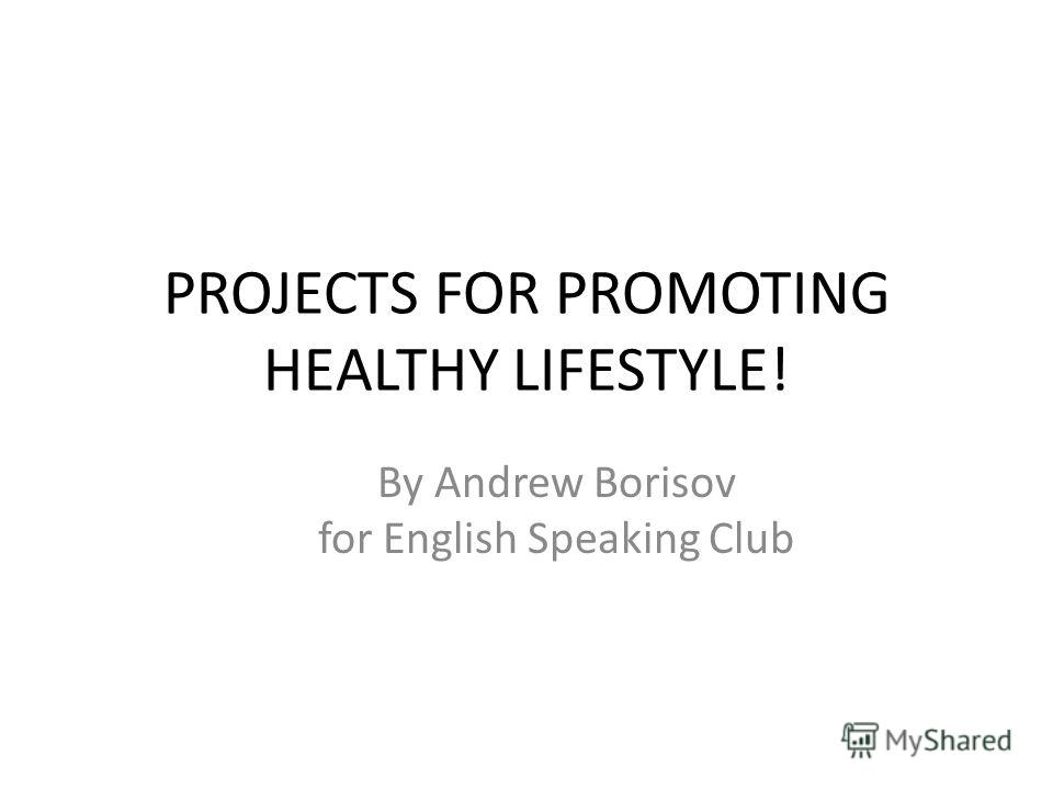 PROJECTS FOR PROMOTING HEАLTHY LIFESTYLE! By Andrew Borisov for English Speaking Club