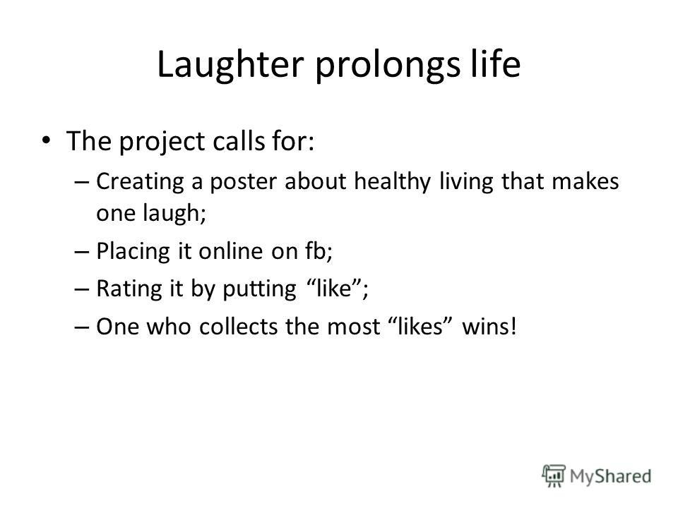 Laughter prolongs life The project calls for: – Creating a poster about healthy living that makes one laugh; – Placing it online on fb; – Rating it by putting like; – One who collects the most likes wins!