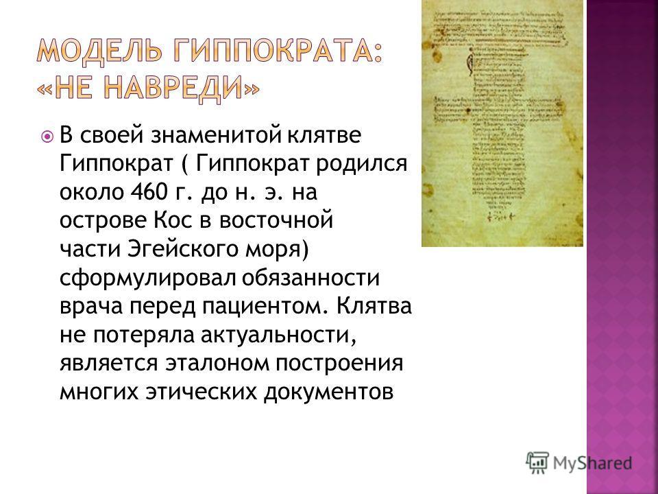 В своей знаменитой клятве Гиппократ ( Гиппократ родился около 460 г. до н. э. на острове Кос в восточной части Эгейского моря) сформулировал обязанности врача перед пациентом. Клятва не потеряла актуальности, является эталоном построения многих этиче