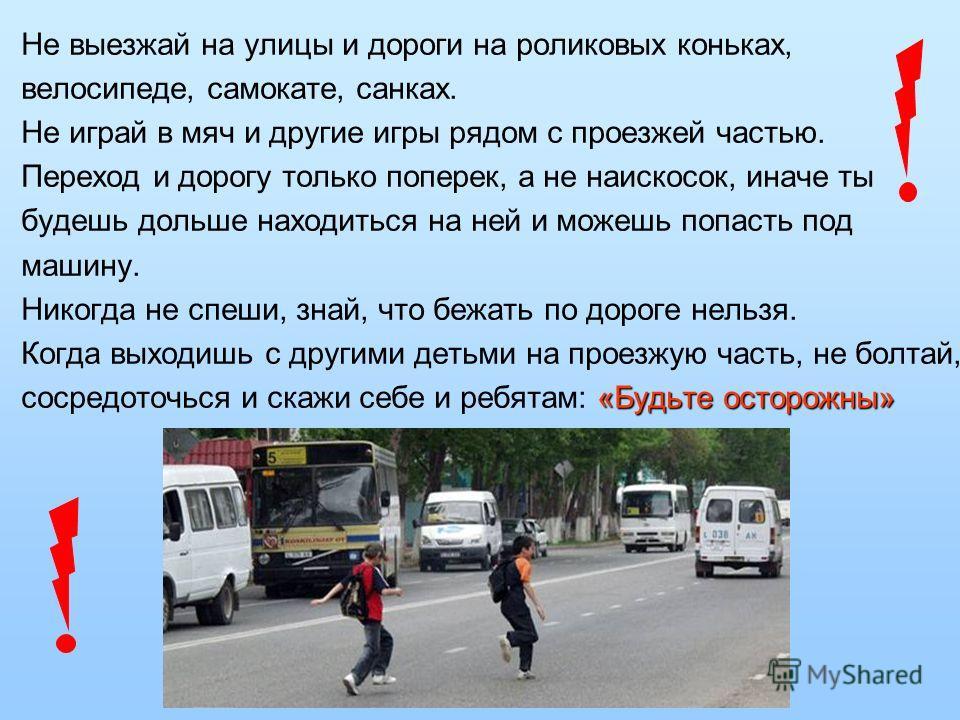 Не выезжай на улицы и дороги на роликовых коньках, велосипеде, самокате, санках. Не играй в мяч и другие игры рядом с проезжей частью. Переход и дорогу только поперек, а не наискосок, иначе ты будешь дольше находиться на ней и можешь попасть под маши