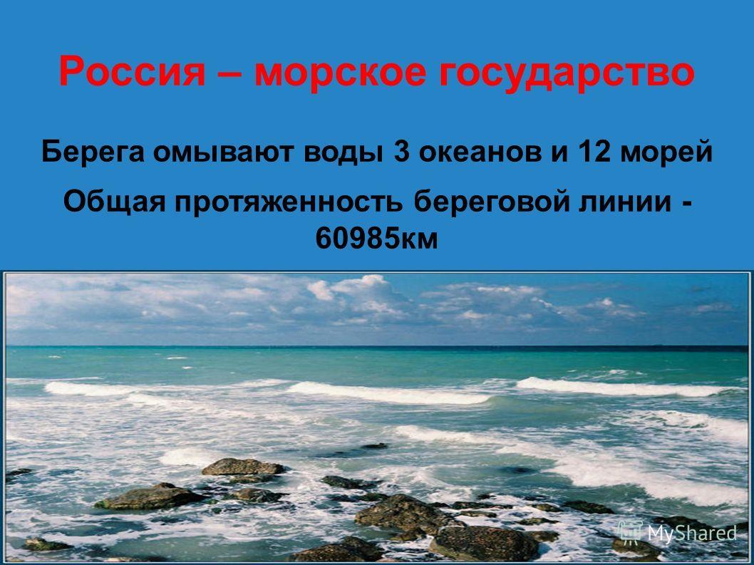 Россия – морское государство Берега омывают воды 3 океанов и 12 морей Общая протяженность береговой линии - 60985 км