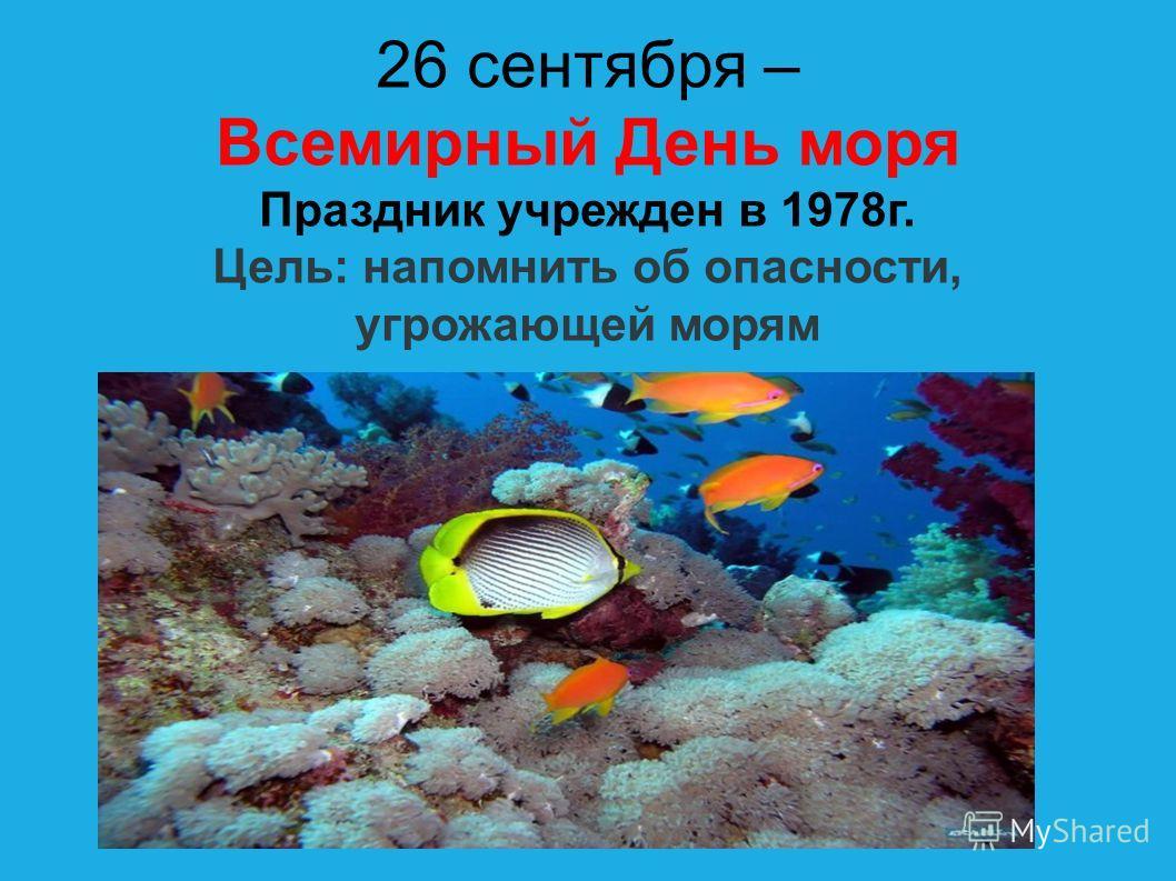 26 сентября – Всемирный День моря Праздник учрежден в 1978 г. Цель: напомнить об опасности, угрожающей морям