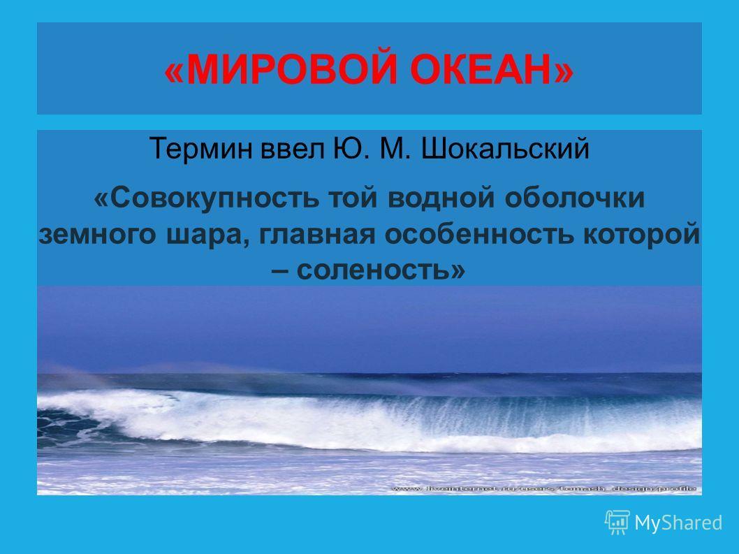 «МИРОВОЙ ОКЕАН» Термин ввел Ю. М. Шокальский «Совокупность той водной оболочки земного шара, главная особенность которой – соленость»