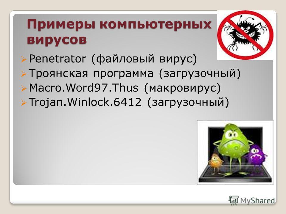 Примеры компьютерных вирусов Penetrator (файловый вирус) Троянская программа (загрузочный) Macro.Word97. Thus (макровирус) Trojan.Winlock.6412 (загрузочный)