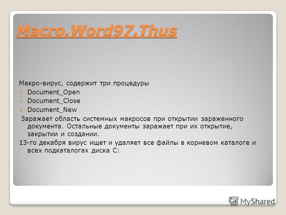 Macro.Word97. Thus Макро-вирус, содержит три процедуры Document_Open Document_Close Document_New Заражает область системных макросов при открытии зараженного документа. Остальные документы заражает при их открытие, закрытии и создании. 13-го декабря