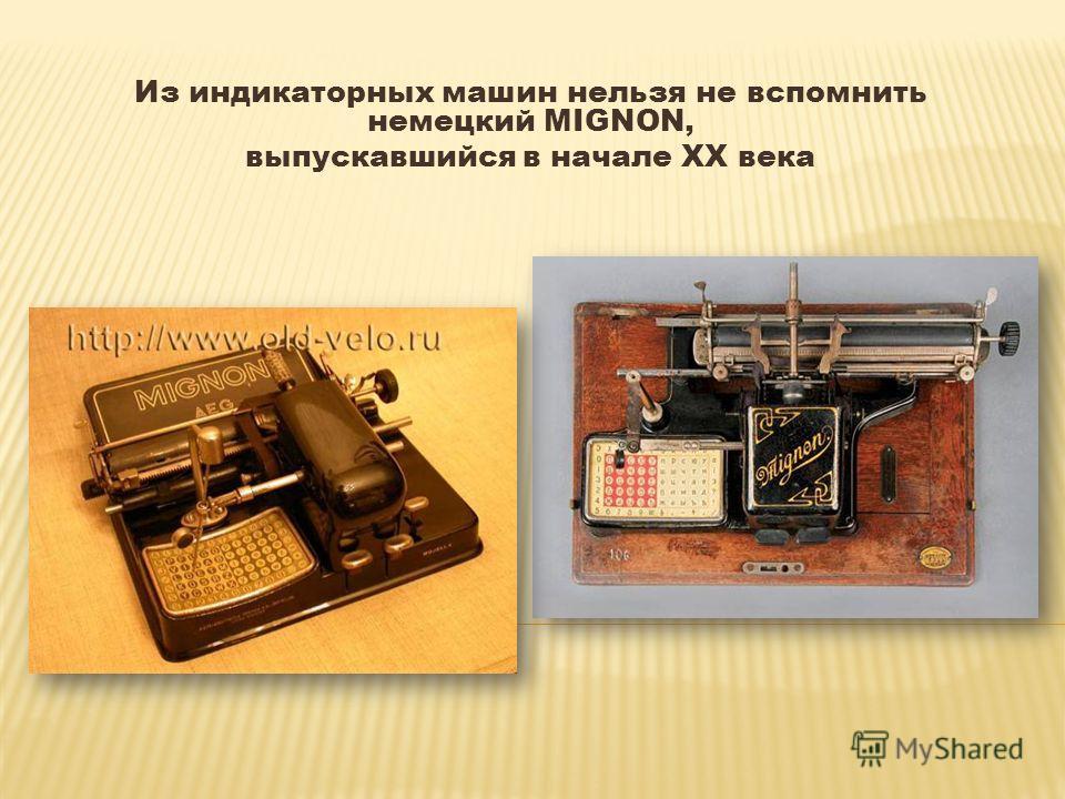 Из индикаторных машин нельзя не вспомнить немецкий MIGNON, выпускавшийся в начале XX века