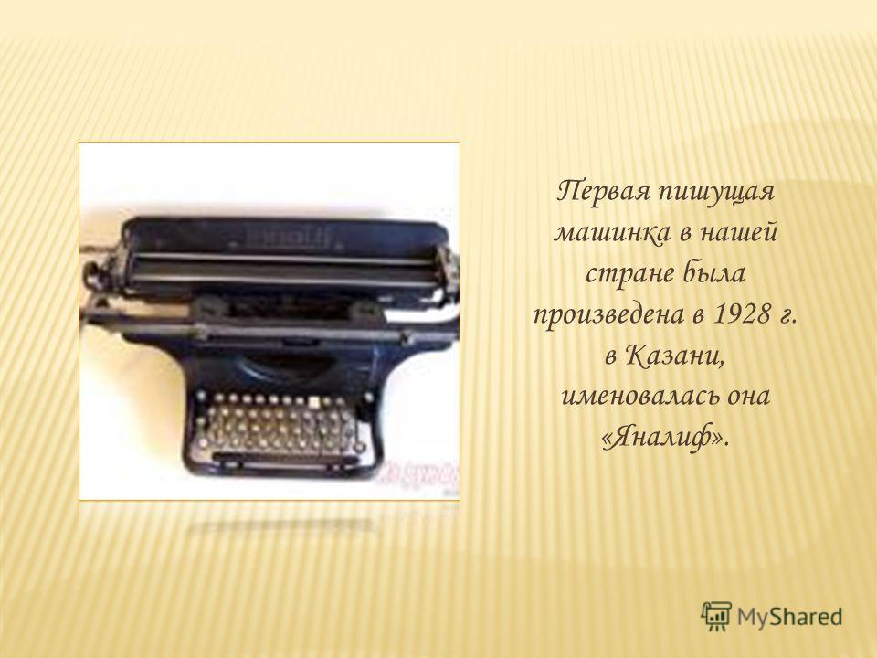 Первая пишущая машинка в нашей стране была произведена в 1928 г. в Казани, именовалась она «Яналиф».