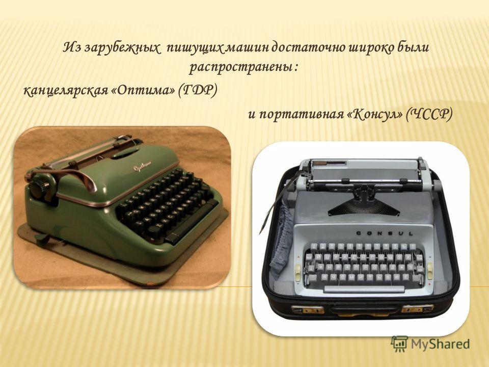Из зарубежных пишущих машин достаточно широко были распространены : канцелярская «Оптима» (ГДР) и портативная «Консул» (ЧССР)