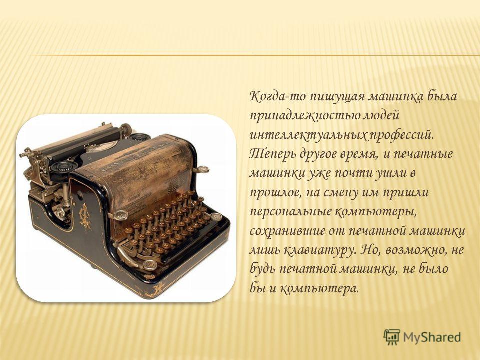 Когда-то пишущая машинка была принадлежностью людей интеллектуальных профессий. Теперь другое время, и печатные машинки уже почти ушли в прошлое, на смену им пришли персональные компьютеры, сохранившие от печатной машинки лишь клавиатуру. Но, возможн