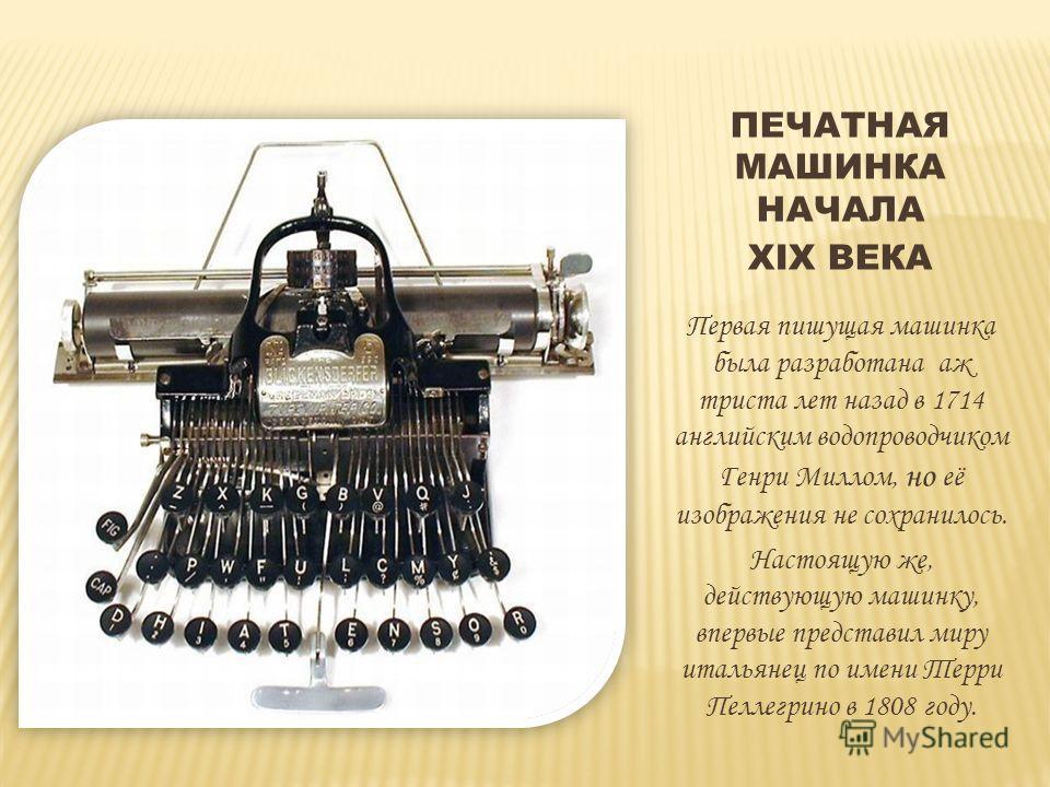 ПЕЧАТНАЯ МАШИНКА НАЧАЛА XIX ВЕКА Первая пишущая машинка была разработана аж триста лет назад в 1714 английским водопроводчиком Генри Миллом, но её изображения не сохранилось. Настоящую же, действующую машинку, впервые представил миру итальянец по име