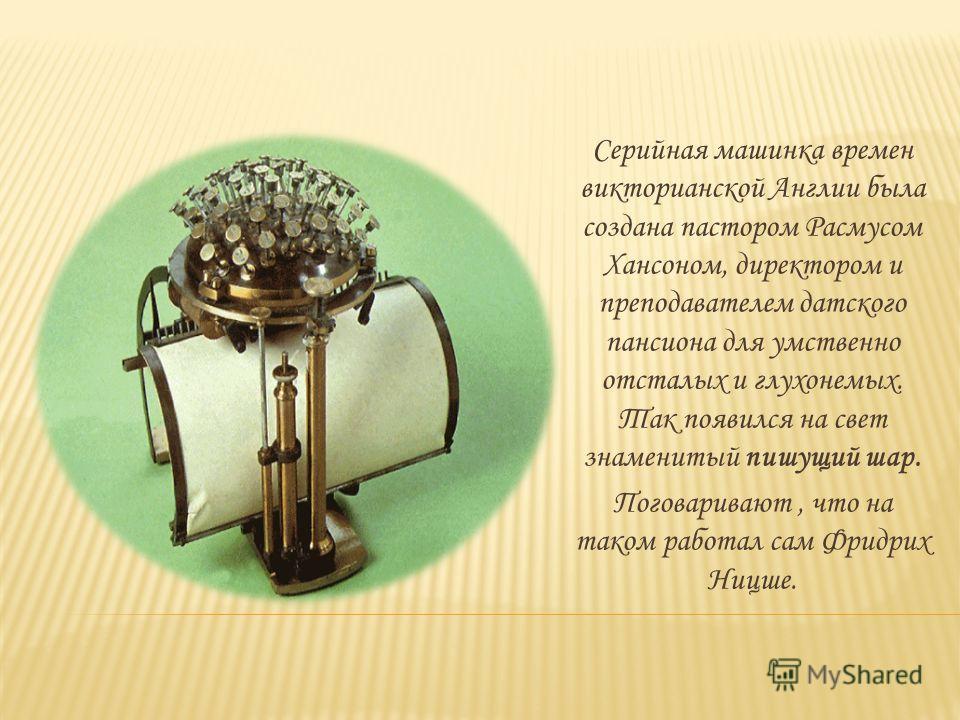 Серийная машинка времен викторианской Англии была создана пастором Расмусом Хансоном, директором и преподавателем датского пансиона для умственно отсталых и глухонемых. Так появился на свет знаменитый пишущий шар. Поговаривают, что на таком работал с