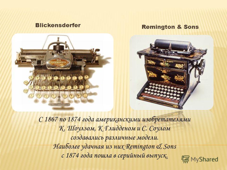 Blickensderfer Remington & Sons С 1867 по 1874 года американскими изобретателями К. Шоулзом, К Глидденом и С. Соулом создавались различные модели. Наиболее удачная из них Remington & Sons с 1874 года пошла в серийный выпуск.