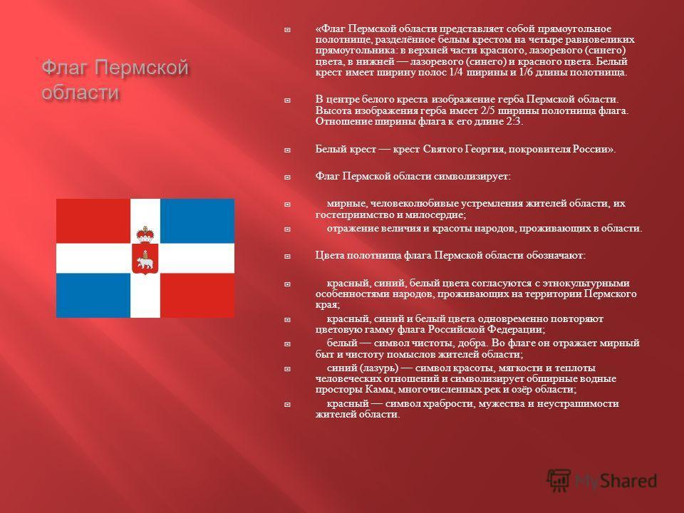 Флаг Пермской области « Флаг Пермской области представляет собой прямоугольное полотнище, разделённое белым крестом на четыре равновеликих прямоугольника : в верхней части красного, лазоревого ( синего ) цвета, в нижней лазоревого ( синего ) и красно