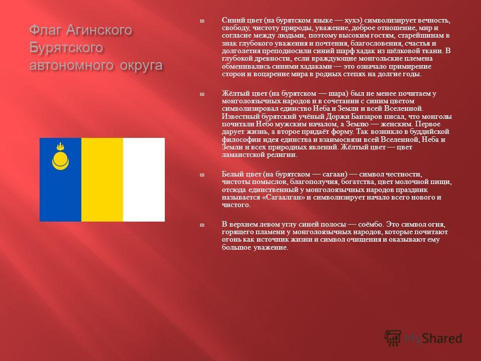 Флаг Агинского Бурятского автономного округа Синий цвет ( на бурятском языке хухэ ) символизирует вечность, свободу, чистоту природы, уважение, доброе отношение, мир и согласие между людьми, поэтому высоким гостям, старейшинам в знак глубокого уважен