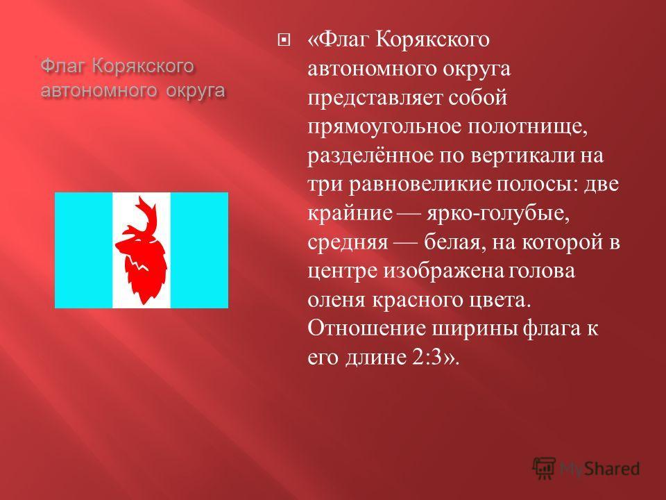 Флаг Корякского автономного округа « Флаг Корякского автономного округа представляет собой прямоугольное полотнище, разделённое по вертикали на три равновеликие полосы : две крайние ярко - голубые, средняя белая, на которой в центре изображена голова