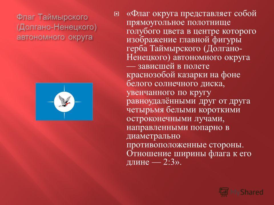 Флаг Таймырского ( Долгано - Ненецкого ) автономного округа « Флаг округа представляет собой прямоугольное полотнище голубого цвета в центре которого изображение главной фигуры герба Таймырского ( Долгано - Ненецкого ) автономного округа зависшей в п