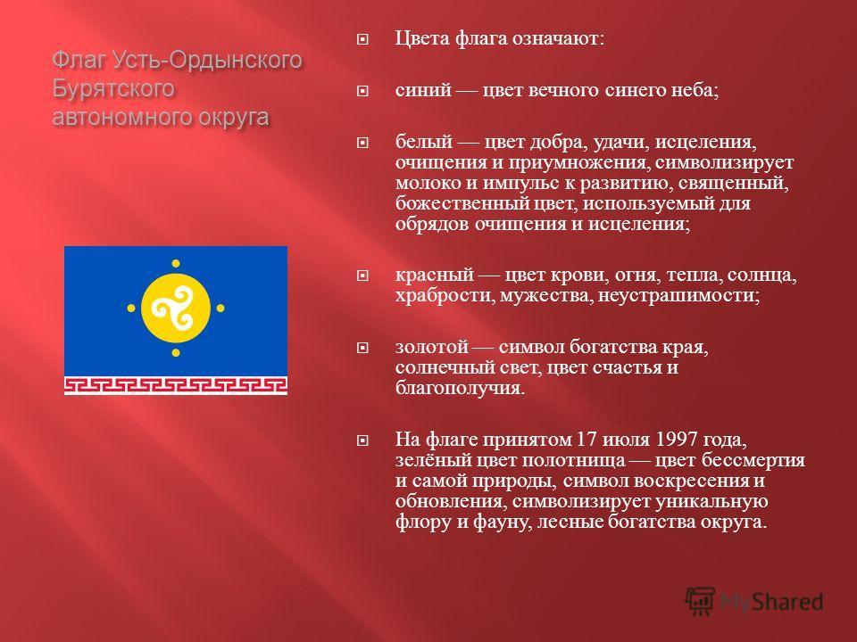 Флаг Усть - Ордынского Бурятского автономного округа Цвета флага означают : синий цвет вечного синего неба ; белый цвет добра, удачи, исцеления, очищения и приумножения, символизирует молоко и импульс к развитию, священный, божественный цвет, использ