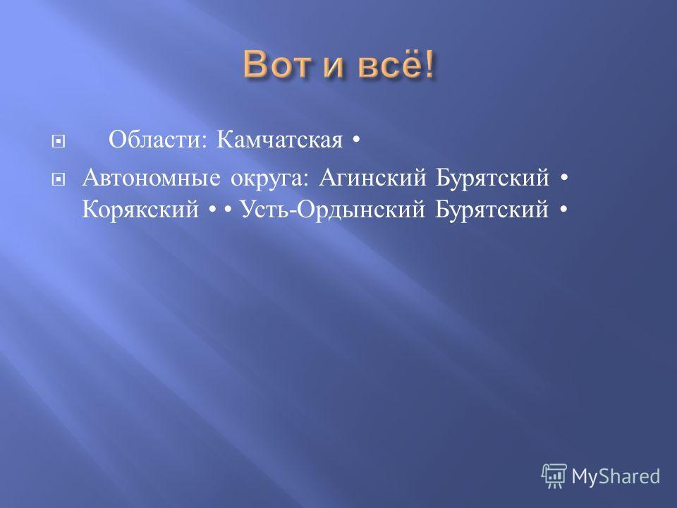 Области : Камчатская Автономные округа : Агинский Бурятский Корякский Усть - Ордынский Бурятский