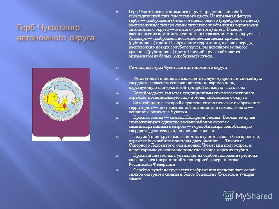 Герб Чукотского автономного округа Герб Чукотского автономного округа представляет собой геральдический щит фиолетового цвета. Центральная фигура герба изображение белого медведя белого ( серебряного цвета ), расположенное поверх символического изобр