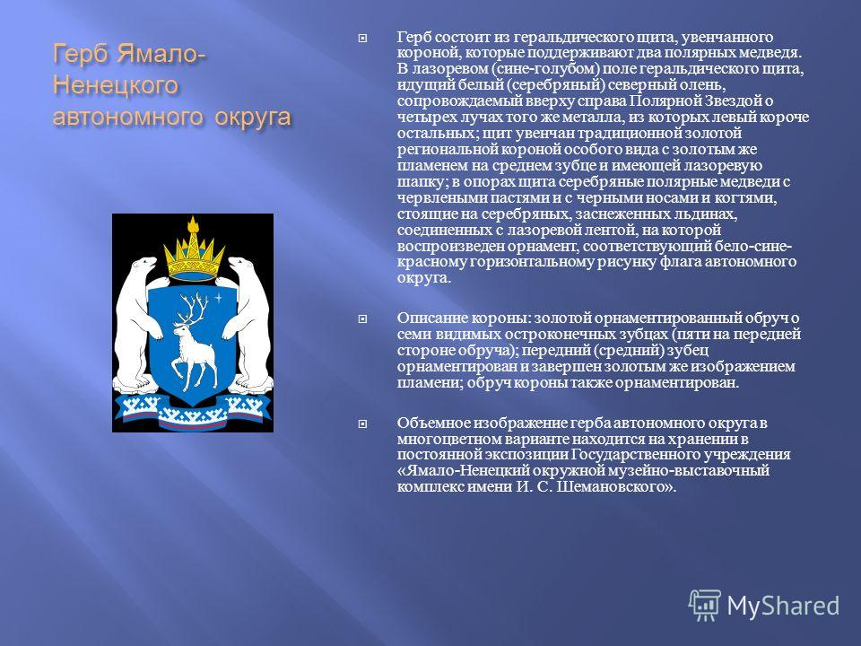Герб Ямало - Ненецкого автономного округа Герб состоит из геральдического щита, увенчанного короной, которые поддерживают два полярных медведя. В лазоревом ( сине - голубом ) поле геральдического щита, идущий белый ( серебряный ) северный олень, сопр