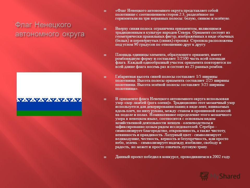 Флаг Ненецкого автономного округа « Флаг Ненецкого автономного округа представляет собой полотнище с соотношением сторон 2:3, разделённое по горизонтали на три неравных полосы : белую, синюю и зелёную. Вверху синяя полоса ограничена орнаментом, являю