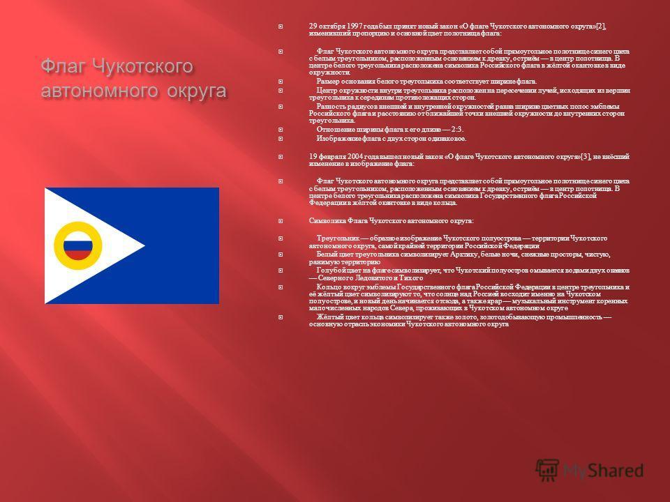 Флаг Чукотского автономного округа 29 октября 1997 года был принят новый закон « О флаге Чукотского автономного округа »[2], изменивший пропорцию и основной цвет полотнища флага : Флаг Чукотского автономного округа представляет собой прямоугольное по