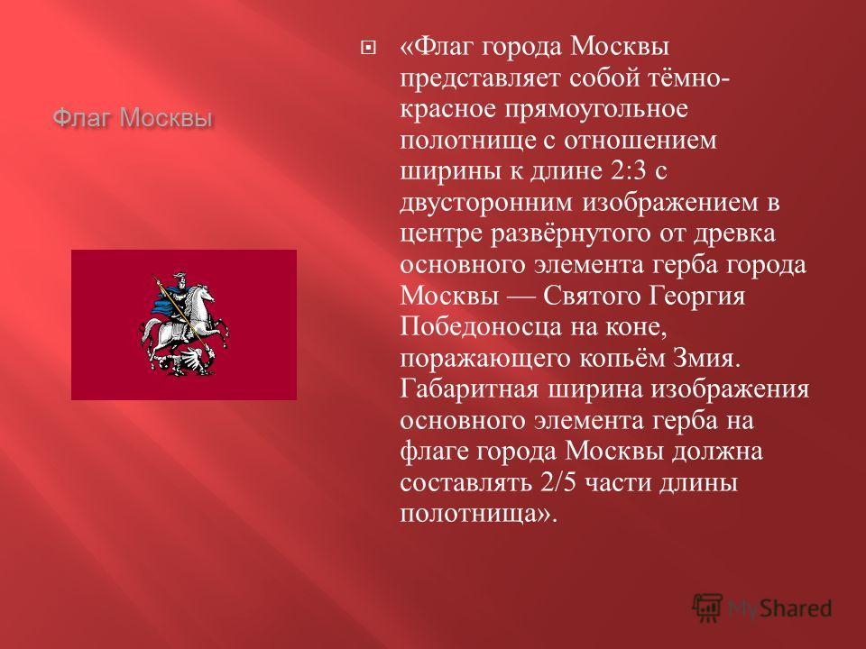 Флаг Москвы « Флаг города Москвы представляет собой тёмно - красное прямоугольное полотнище с отношением ширины к длине 2:3 с двусторонним изображением в центре развёрнутого от древка основного элемента герба города Москвы Святого Георгия Победоносца